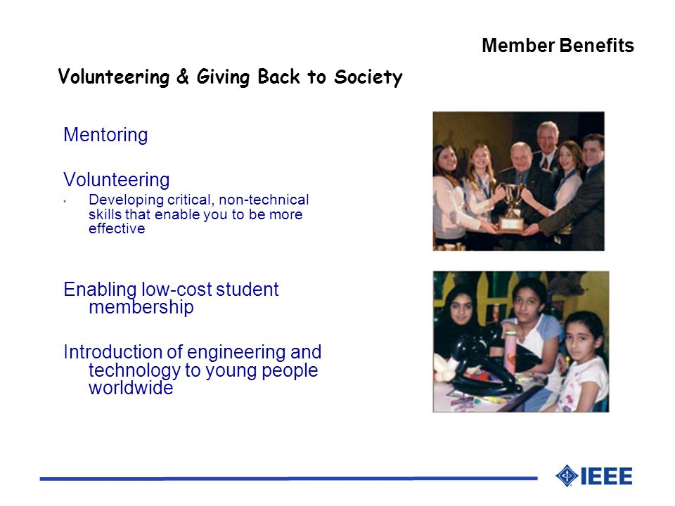 Member Benefits Volunteering & Giving Back to Society Mentoring Volunteering Developing critical, non-technical skills that enable you to be more effective Enabling low-cost student membership Introduction of engineering and technology to young people worldwide