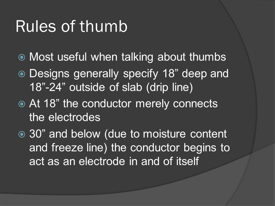 Rules of thumb Most useful when talking about thumbs Designs generally specify 18 deep and 18-24 outside of slab (drip line) At 18 the conductor merely connects the electrodes 30 and below (due to moisture content and freeze line) the conductor begins to act as an electrode in and of itself