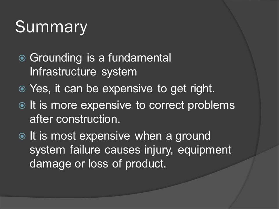 Summary Grounding is a fundamental Infrastructure system Yes, it can be expensive to get right.