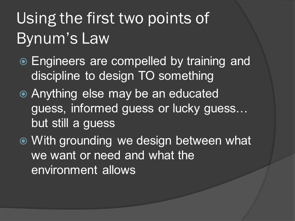 Using the first two points of Bynums Law Engineers are compelled by training and discipline to design TO something Anything else may be an educated guess, informed guess or lucky guess… but still a guess With grounding we design between what we want or need and what the environment allows