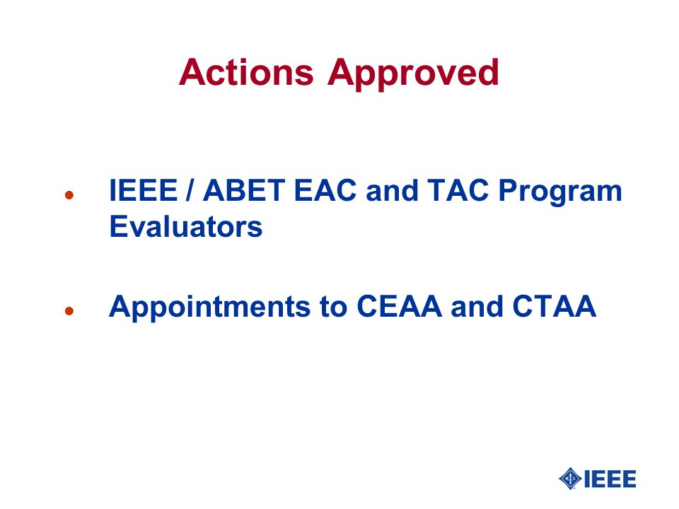 Actions Approved l IEEE / ABET EAC and TAC Program Evaluators l Appointments to CEAA and CTAA