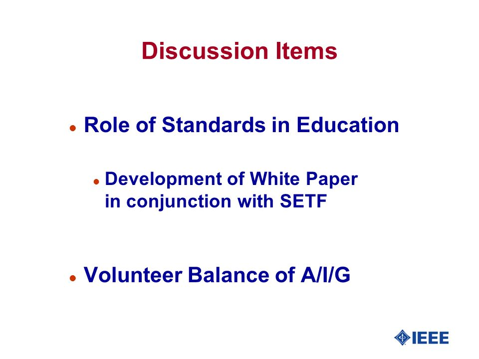 Discussion Items l Role of Standards in Education l Development of White Paper in conjunction with SETF l Volunteer Balance of A/I/G