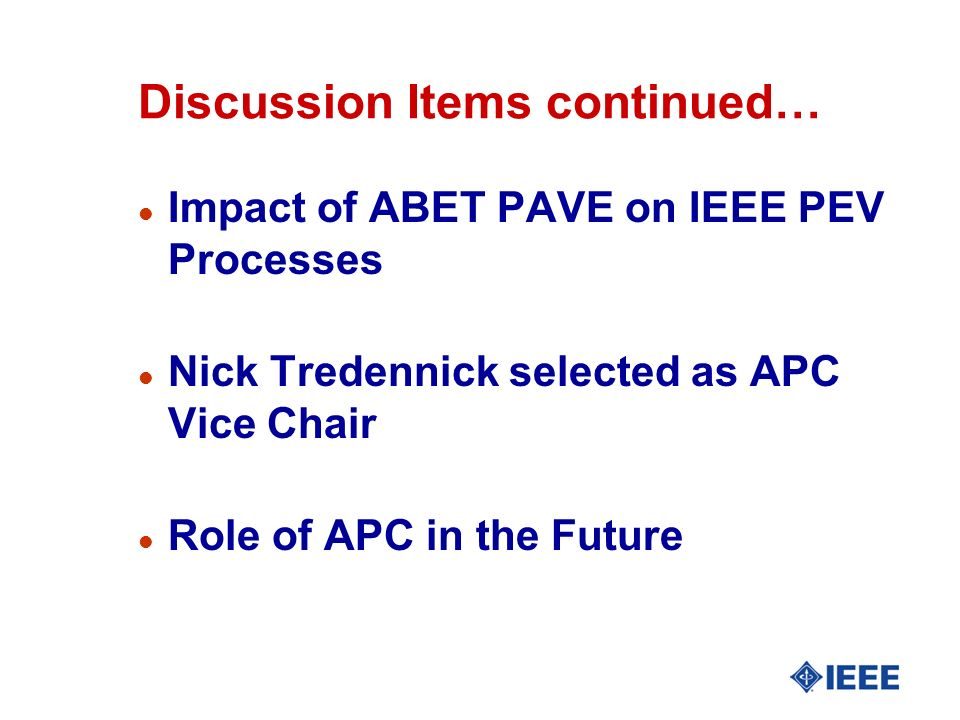 Discussion Items continued… l Impact of ABET PAVE on IEEE PEV Processes l Nick Tredennick selected as APC Vice Chair l Role of APC in the Future