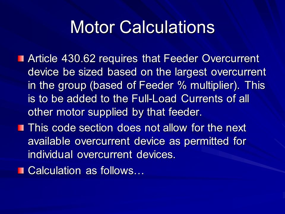 Motor Calculations Article 430.62 requires that Feeder Overcurrent device be sized based on the largest overcurrent in the group (based of Feeder % multiplier).