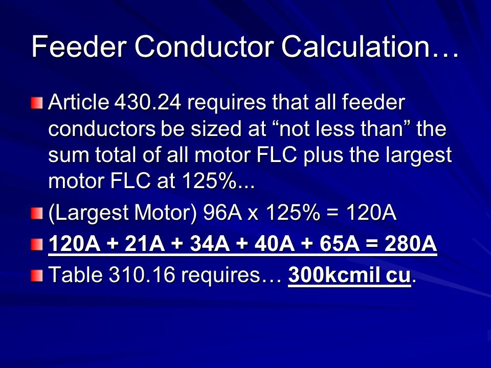 Feeder Conductor Calculation… Article 430.24 requires that all feeder conductors be sized at not less than the sum total of all motor FLC plus the largest motor FLC at 125%...