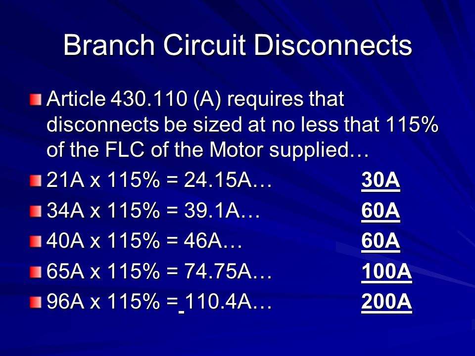 Branch Circuit Disconnects Article 430.110 (A) requires that disconnects be sized at no less that 115% of the FLC of the Motor supplied… 21A x 115% = 24.15A…30A 34A x 115% = 39.1A…60A 40A x 115% = 46A…60A 65A x 115% = 74.75A…100A 96A x 115% = 110.4A…200A