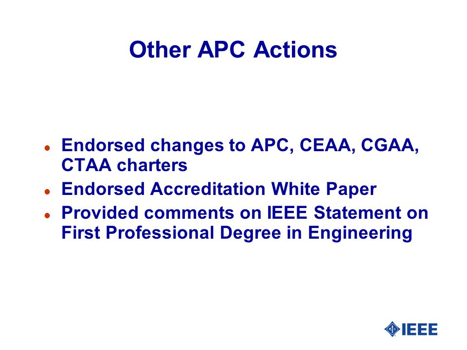 Other APC Actions l Endorsed changes to APC, CEAA, CGAA, CTAA charters l Endorsed Accreditation White Paper l Provided comments on IEEE Statement on First Professional Degree in Engineering