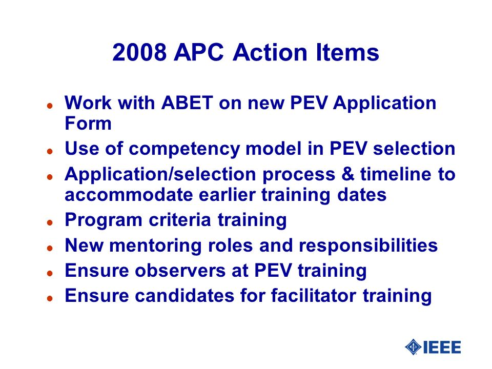 2008 APC Action Items l Work with ABET on new PEV Application Form l Use of competency model in PEV selection l Application/selection process & timeline to accommodate earlier training dates l Program criteria training l New mentoring roles and responsibilities l Ensure observers at PEV training l Ensure candidates for facilitator training