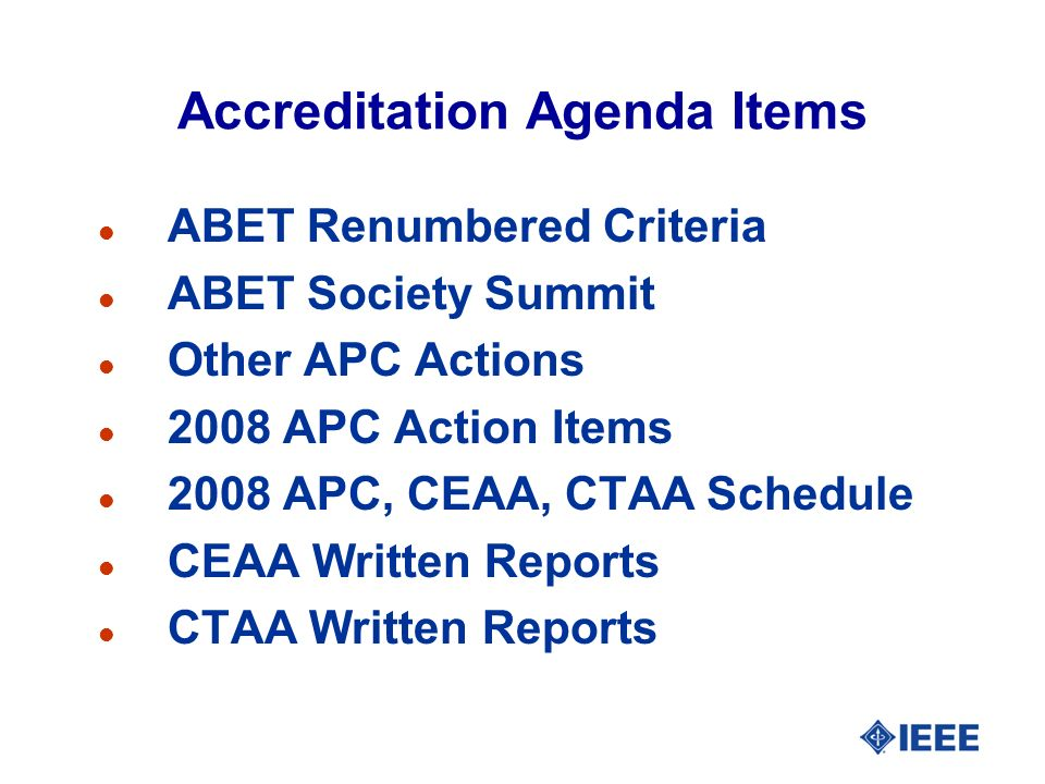 Accreditation Agenda Items l ABET Renumbered Criteria l ABET Society Summit l Other APC Actions l 2008 APC Action Items l 2008 APC, CEAA, CTAA Schedule l CEAA Written Reports l CTAA Written Reports