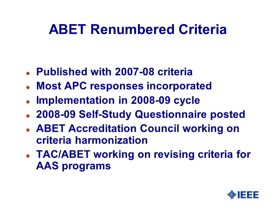 ABET Renumbered Criteria l Published with 2007-08 criteria l Most APC responses incorporated l Implementation in 2008-09 cycle l 2008-09 Self-Study Questionnaire posted l ABET Accreditation Council working on criteria harmonization l TAC/ABET working on revising criteria for AAS programs