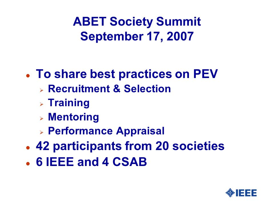 ABET Society Summit September 17, 2007 l To share best practices on PEV Recruitment & Selection Training Mentoring Performance Appraisal l 42 participants from 20 societies l 6 IEEE and 4 CSAB