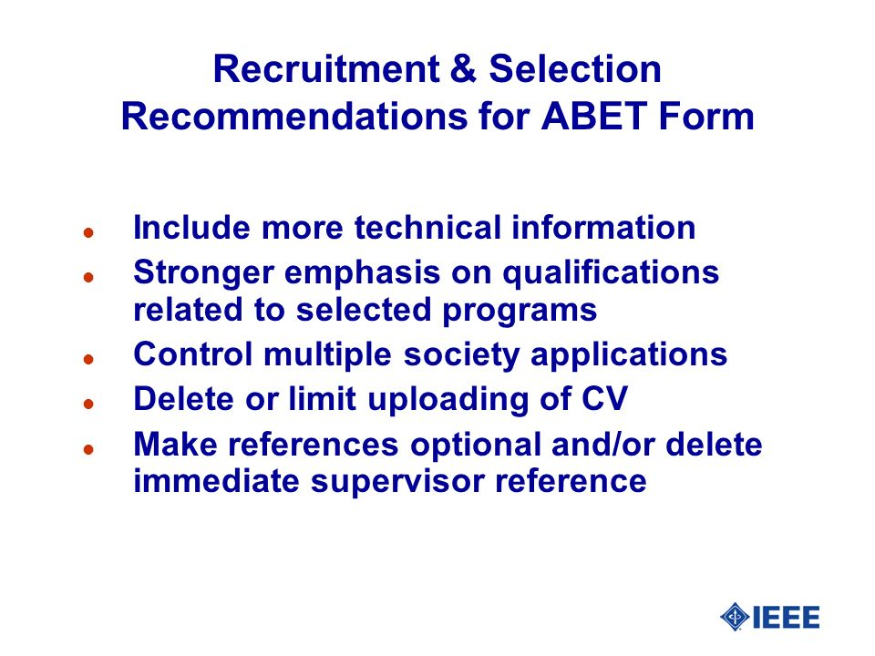Recruitment & Selection Recommendations for ABET Form l Include more technical information l Stronger emphasis on qualifications related to selected programs l Control multiple society applications l Delete or limit uploading of CV l Make references optional and/or delete immediate supervisor reference