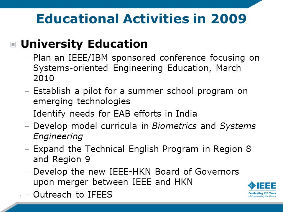 Educational Activities in 2009 University Education –Plan an IEEE/IBM sponsored conference focusing on Systems-oriented Engineering Education, March 2010 –Establish a pilot for a summer school program on emerging technologies –Identify needs for EAB efforts in India –Develop model curricula in Biometrics and Systems Engineering –Expand the Technical English Program in Region 8 and Region 9 –Develop the new IEEE-HKN Board of Governors upon merger between IEEE and HKN –Outreach to IFEES 4
