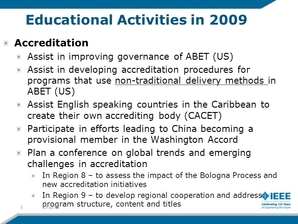 Educational Activities in 2009 Accreditation Assist in improving governance of ABET (US) Assist in developing accreditation procedures for programs that use non-traditional delivery methods in ABET (US) Assist English speaking countries in the Caribbean to create their own accrediting body (CACET) Participate in efforts leading to China becoming a provisional member in the Washington Accord Plan a conference on global trends and emerging challenges in accreditation In Region 8 – to assess the impact of the Bologna Process and new accreditation initiatives In Region 9 – to develop regional cooperation and address program structure, content and titles 8-Feb-145