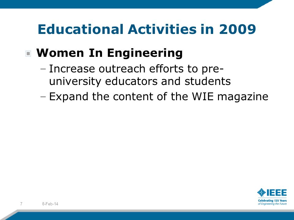 Educational Activities in 2009 Women In Engineering –Increase outreach efforts to pre- university educators and students –Expand the content of the WIE magazine 8-Feb-147