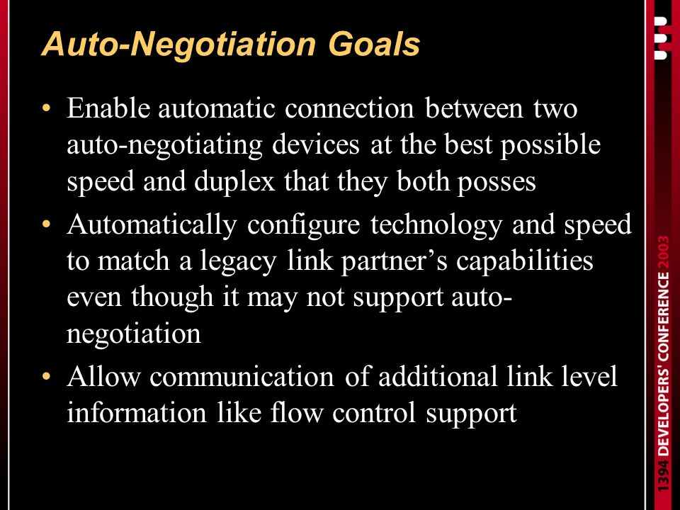 Auto-Negotiation Goals Enable automatic connection between two auto-negotiating devices at the best possible speed and duplex that they both posses Automatically configure technology and speed to match a legacy link partners capabilities even though it may not support auto- negotiation Allow communication of additional link level information like flow control support