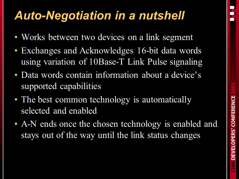 Auto-Negotiation in a nutshell Works between two devices on a link segment Exchanges and Acknowledges 16-bit data words using variation of 10Base-T Link Pulse signaling Data words contain information about a devices supported capabilities The best common technology is automatically selected and enabled A-N ends once the chosen technology is enabled and stays out of the way until the link status changes