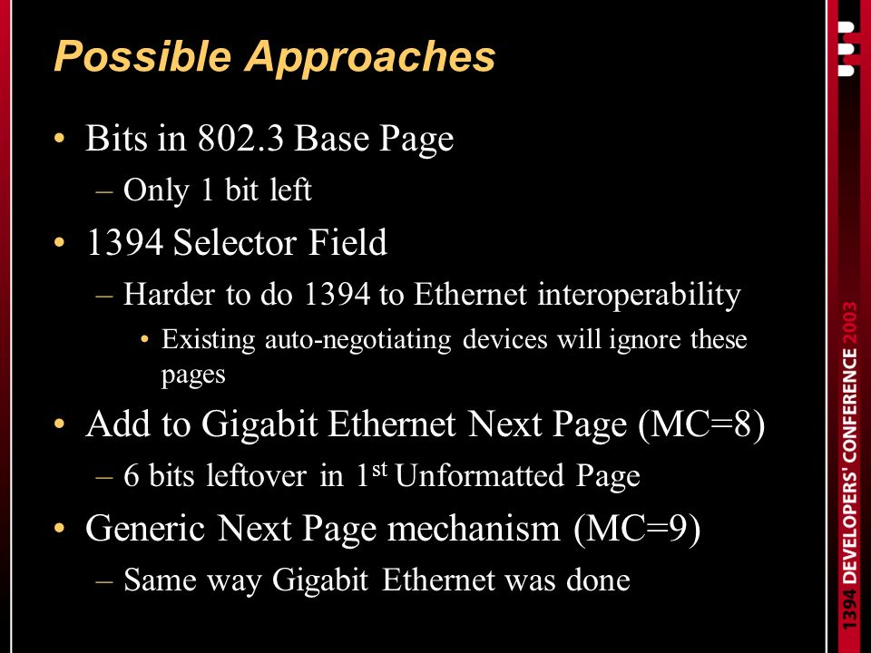 Possible Approaches Bits in 802.3 Base Page –Only 1 bit left 1394 Selector Field –Harder to do 1394 to Ethernet interoperability Existing auto-negotiating devices will ignore these pages Add to Gigabit Ethernet Next Page (MC=8) –6 bits leftover in 1 st Unformatted Page Generic Next Page mechanism (MC=9) –Same way Gigabit Ethernet was done