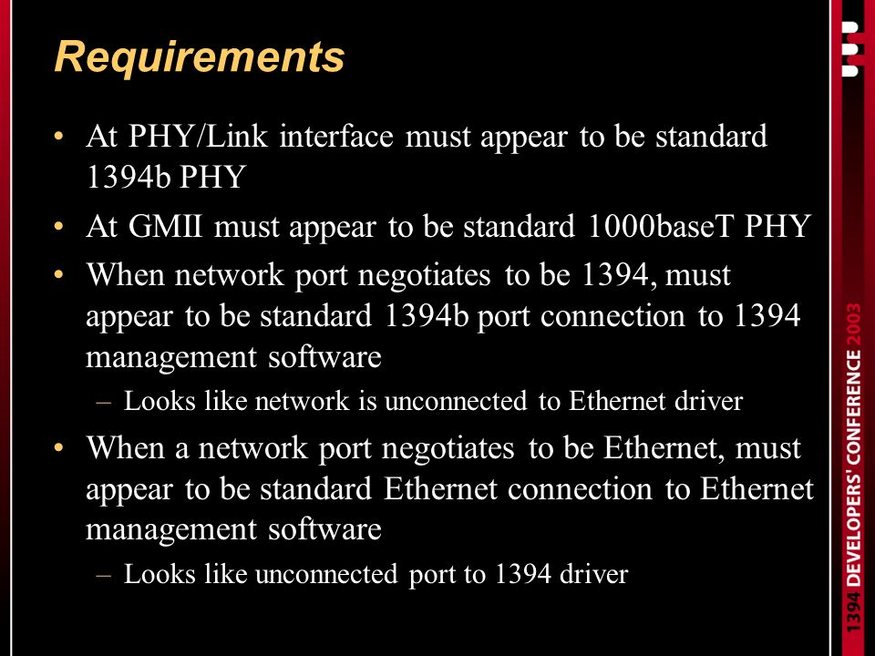 Requirements At PHY/Link interface must appear to be standard 1394b PHY At GMII must appear to be standard 1000baseT PHY When network port negotiates to be 1394, must appear to be standard 1394b port connection to 1394 management software –Looks like network is unconnected to Ethernet driver When a network port negotiates to be Ethernet, must appear to be standard Ethernet connection to Ethernet management software –Looks like unconnected port to 1394 driver