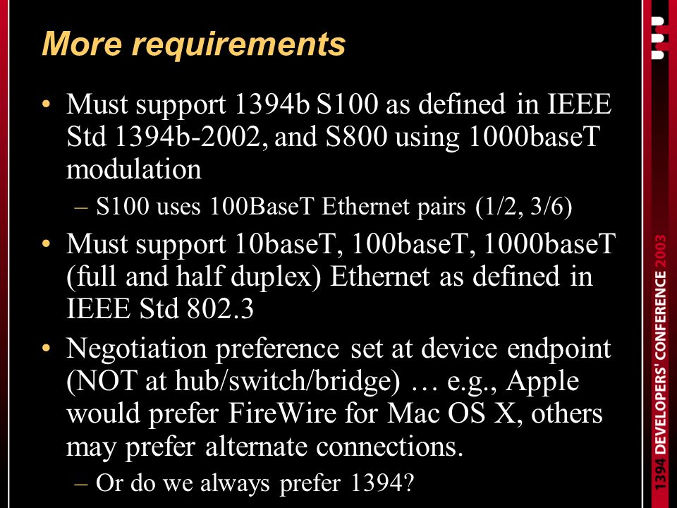 More requirements Must support 1394b S100 as defined in IEEE Std 1394b-2002, and S800 using 1000baseT modulation –S100 uses 100BaseT Ethernet pairs (1/2, 3/6) Must support 10baseT, 100baseT, 1000baseT (full and half duplex) Ethernet as defined in IEEE Std 802.3 Negotiation preference set at device endpoint (NOT at hub/switch/bridge) … e.g., Apple would prefer FireWire for Mac OS X, others may prefer alternate connections.
