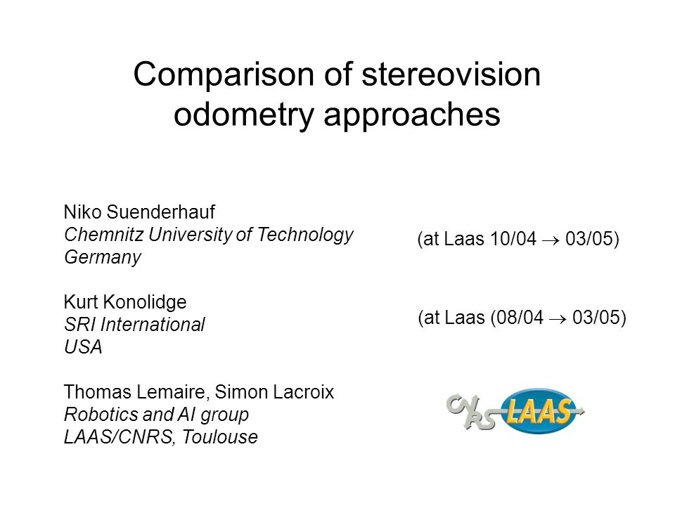 Comparison of stereovision odometry approaches Niko Suenderhauf Chemnitz University of Technology Germany Kurt Konolidge SRI International USA Thomas Lemaire, Simon Lacroix Robotics and AI group LAAS/CNRS, Toulouse (at Laas 10/04 03/05) (at Laas (08/04 03/05)