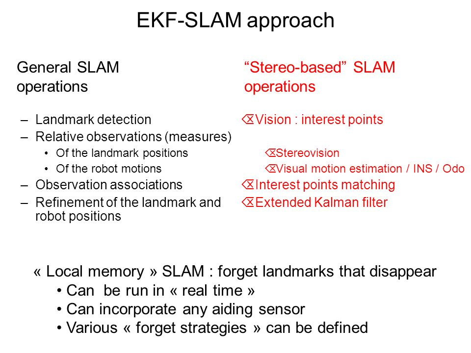 EKF-SLAM approach –Landmark detection –Relative observations (measures) Of the landmark positions Of the robot motions –Observation associations –Refinement of the landmark and robot positions General SLAM operations ÕVision : interest points ÕStereovision ÕVisual motion estimation / INS / Odo ÕInterest points matching ÕExtended Kalman filter Stereo-based SLAM operations « Local memory » SLAM : forget landmarks that disappear Can be run in « real time » Can incorporate any aiding sensor Various « forget strategies » can be defined