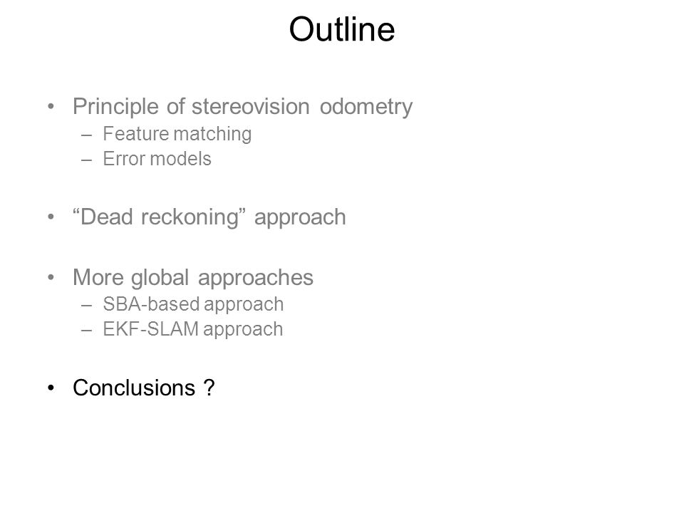Outline Principle of stereovision odometry –Feature matching –Error models Dead reckoning approach More global approaches –SBA-based approach –EKF-SLAM approach Conclusions