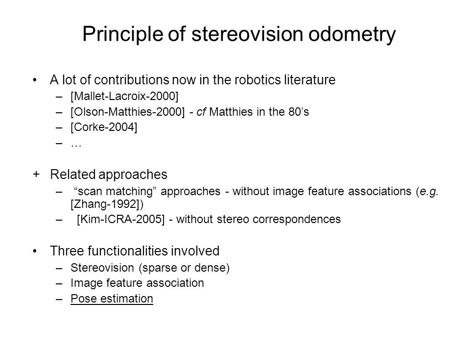 A lot of contributions now in the robotics literature –[Mallet-Lacroix-2000] –[Olson-Matthies-2000] - cf Matthies in the 80s –[Corke-2004] –…–… +Related approaches – scan matching approaches - without image feature associations (e.g.