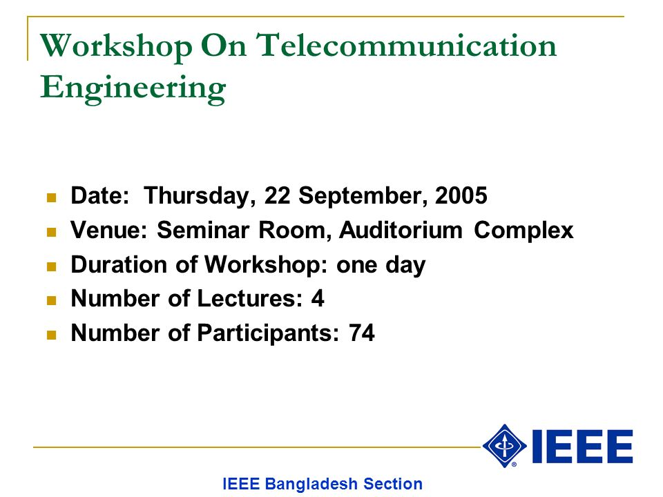 Workshop On Telecommunication Engineering Date: Thursday, 22 September, 2005 Venue: Seminar Room, Auditorium Complex Duration of Workshop: one day Number of Lectures: 4 Number of Participants: 74 IEEE Bangladesh Section