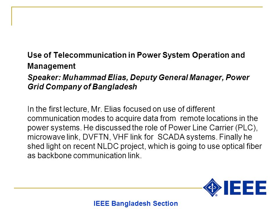 Use of Telecommunication in Power System Operation and Management Speaker: Muhammad Elias, Deputy General Manager, Power Grid Company of Bangladesh In the first lecture, Mr.