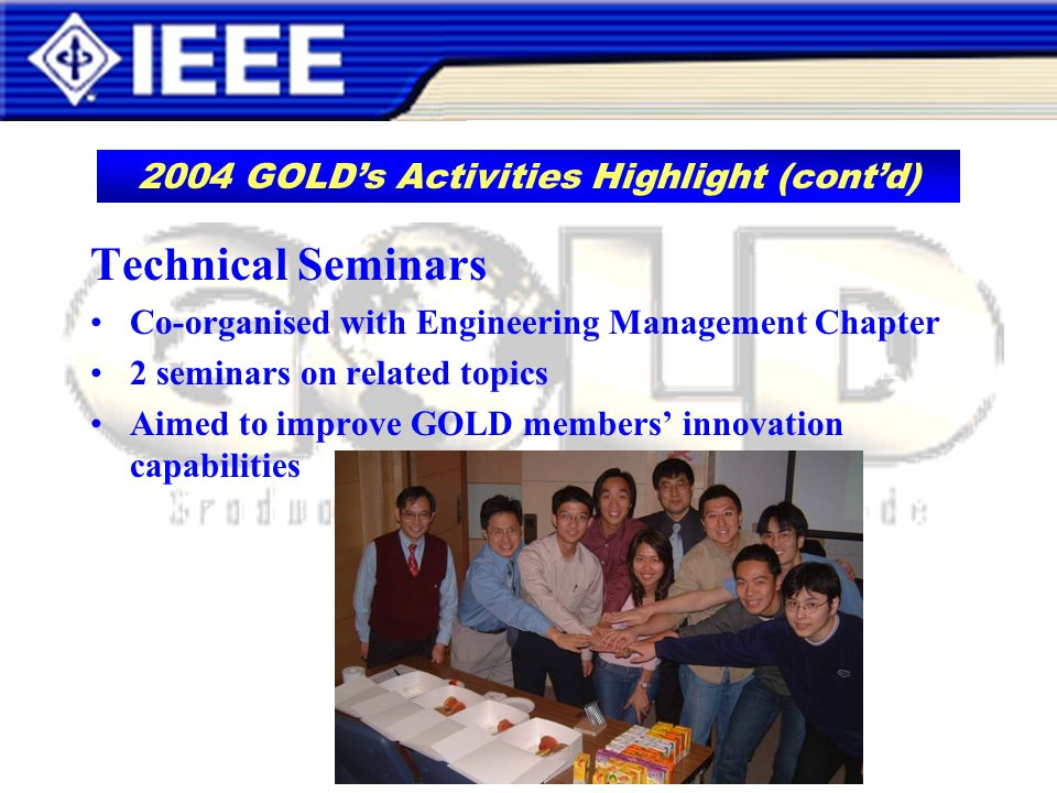 Technical Seminars Co-organised with Engineering Management Chapter 2 seminars on related topics Aimed to improve GOLD members innovation capabilities 2004 GOLDs Activities Highlight (contd)