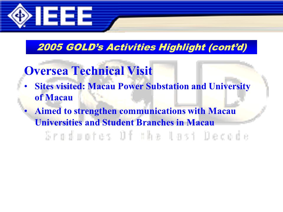 Oversea Technical Visit Sites visited: Macau Power Substation and University of Macau Aimed to strengthen communications with Macau Universities and Student Branches in Macau 2005 GOLDs Activities Highlight (contd)