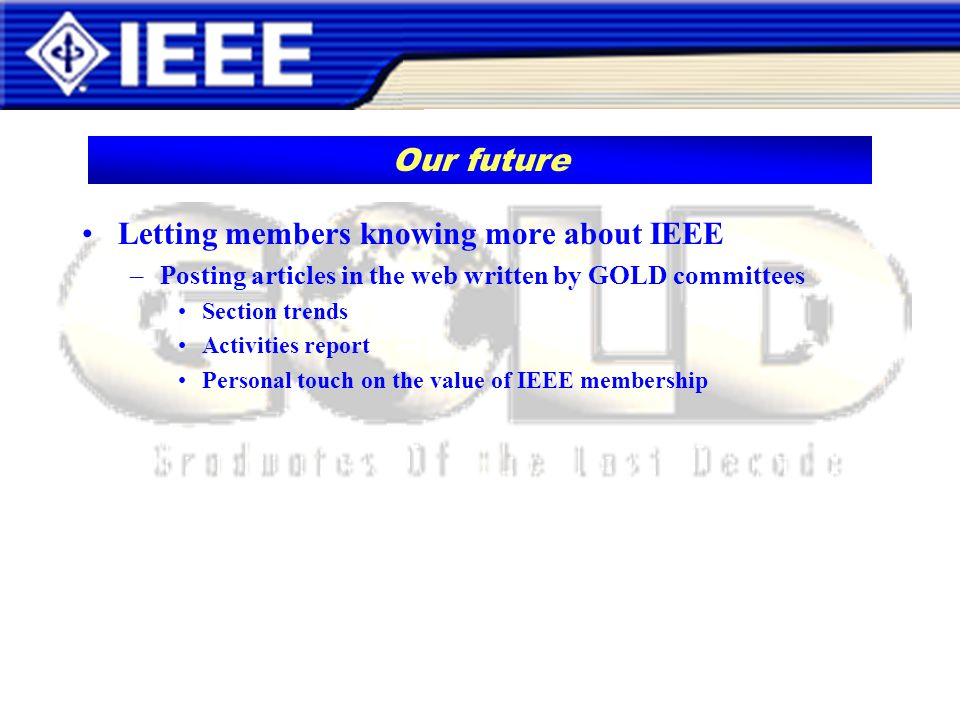 Letting members knowing more about IEEE –Posting articles in the web written by GOLD committees Section trends Activities report Personal touch on the value of IEEE membership Our future