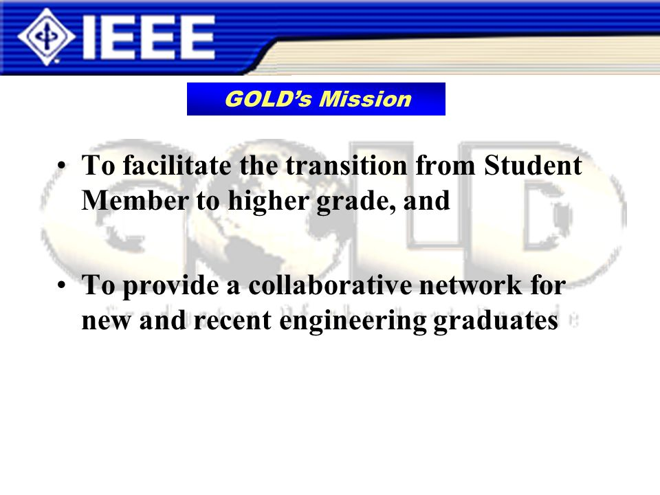 To facilitate the transition from Student Member to higher grade, and To provide a collaborative network for new and recent engineering graduates GOLDs Mission