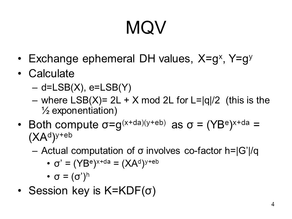 4 MQV Exchange ephemeral DH values, X=g x, Y=g y Calculate –d=LSB(X), e=LSB(Y) –where LSB(X)= 2L + X mod 2L for L=|q|/2 (this is the ½ exponentiation) Both compute σ=g (x+da)(y+eb) as σ = (YB e ) x+da = (XA d ) y+eb –Actual computation of σ involves co-factor h=|G|/q σ = (YB e ) x+da = (XA d ) y+eb σ = (σ) h Session key is K=KDF(σ)