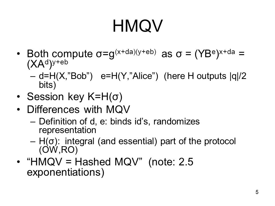 5 HMQV Both compute σ=g (x+da)(y+eb) as σ = (YB e ) x+da = (XA d ) y+eb –d=H(X,Bob) e=H(Y,Alice) (here H outputs |q|/2 bits) Session key K=H(σ) Differences with MQV –Definition of d, e: binds ids, randomizes representation –H(σ): integral (and essential) part of the protocol (OW,RO) HMQV = Hashed MQV (note: 2.5 exponentiations)