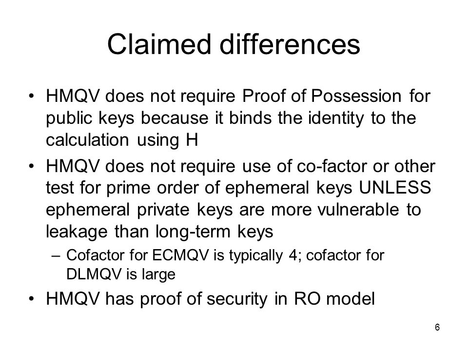 6 Claimed differences HMQV does not require Proof of Possession for public keys because it binds the identity to the calculation using H HMQV does not require use of co-factor or other test for prime order of ephemeral keys UNLESS ephemeral private keys are more vulnerable to leakage than long-term keys –Cofactor for ECMQV is typically 4; cofactor for DLMQV is large HMQV has proof of security in RO model