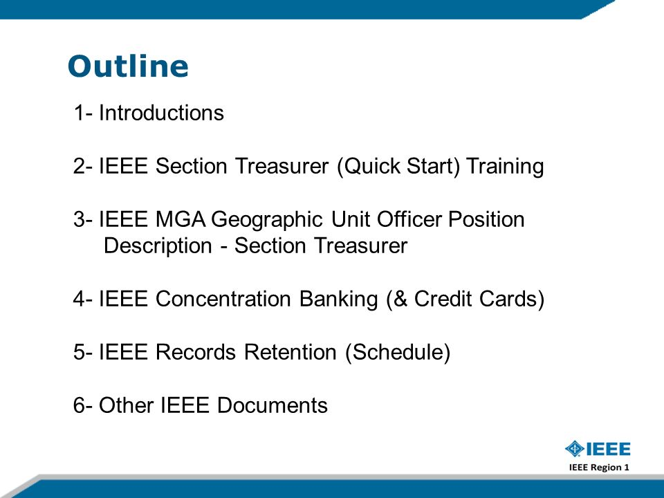 Outline 1- Introductions 2- IEEE Section Treasurer (Quick Start) Training 3- IEEE MGA Geographic Unit Officer Position Description - Section Treasurer 4- IEEE Concentration Banking (& Credit Cards) 5- IEEE Records Retention (Schedule) 6- Other IEEE Documents