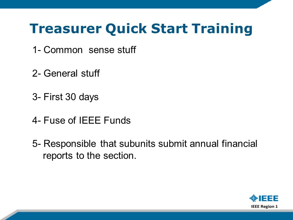 Treasurer Quick Start Training 1- Common sense stuff 2- General stuff 3- First 30 days 4- Fuse of IEEE Funds at is the appropriate Use of IEEE Funds 5- Responsible that subunits submit annual financial reports to the section.