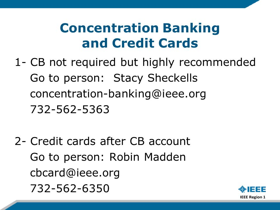 Concentration Banking and Credit Cards 1- CB not required but highly recommended Go to person: Stacy Sheckells concentration-banking@ieee.org 732-562-5363 2- Credit cards after CB account Go to person: Robin Madden cbcard@ieee.org 732-562-6350