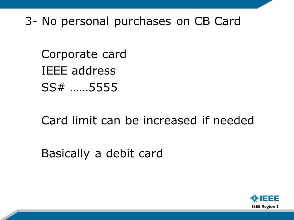 3- No personal purchases on CB Card Corporate card IEEE address SS# ……5555 Card limit can be increased if needed Basically a debit card