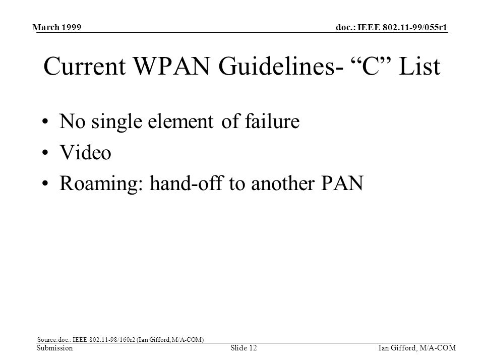 doc.: IEEE 802.11-99/055r1 Submission March 1999 Ian Gifford, M/A-COMSlide 12 Current WPAN Guidelines- C List No single element of failure Video Roaming: hand-off to another PAN Source:doc.: IEEE 802.11-98/160r2 (Ian Gifford, M/A-COM)