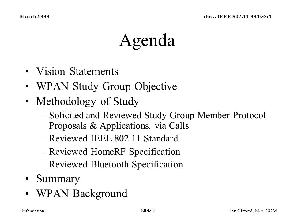 doc.: IEEE 802.11-99/055r1 Submission March 1999 Ian Gifford, M/A-COMSlide 2 Agenda Vision Statements WPAN Study Group Objective Methodology of Study –Solicited and Reviewed Study Group Member Protocol Proposals & Applications, via Calls –Reviewed IEEE 802.11 Standard –Reviewed HomeRF Specification –Reviewed Bluetooth Specification Summary WPAN Background