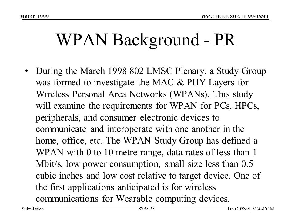 doc.: IEEE 802.11-99/055r1 Submission March 1999 Ian Gifford, M/A-COMSlide 25 WPAN Background - PR During the March 1998 802 LMSC Plenary, a Study Group was formed to investigate the MAC & PHY Layers for Wireless Personal Area Networks (WPANs).