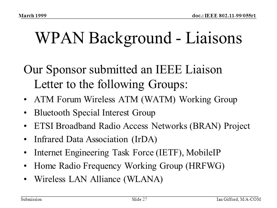 doc.: IEEE 802.11-99/055r1 Submission March 1999 Ian Gifford, M/A-COMSlide 27 WPAN Background - Liaisons Our Sponsor submitted an IEEE Liaison Letter to the following Groups: ATM Forum Wireless ATM (WATM) Working Group Bluetooth Special Interest Group ETSI Broadband Radio Access Networks (BRAN) Project Infrared Data Association (IrDA) Internet Engineering Task Force (IETF), MobileIP Home Radio Frequency Working Group (HRFWG) Wireless LAN Alliance (WLANA)