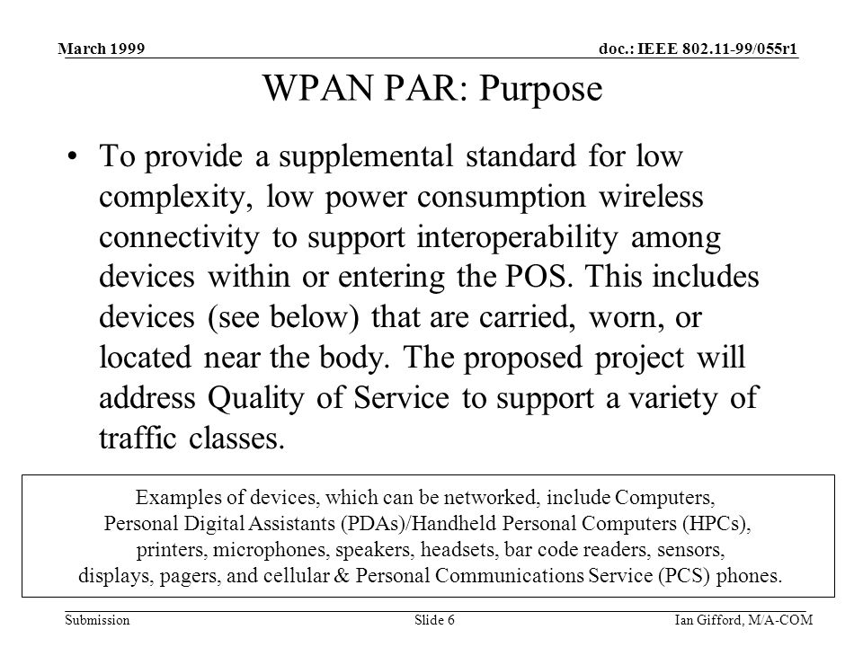 doc.: IEEE 802.11-99/055r1 Submission March 1999 Ian Gifford, M/A-COMSlide 6 WPAN PAR: Purpose To provide a supplemental standard for low complexity, low power consumption wireless connectivity to support interoperability among devices within or entering the POS.