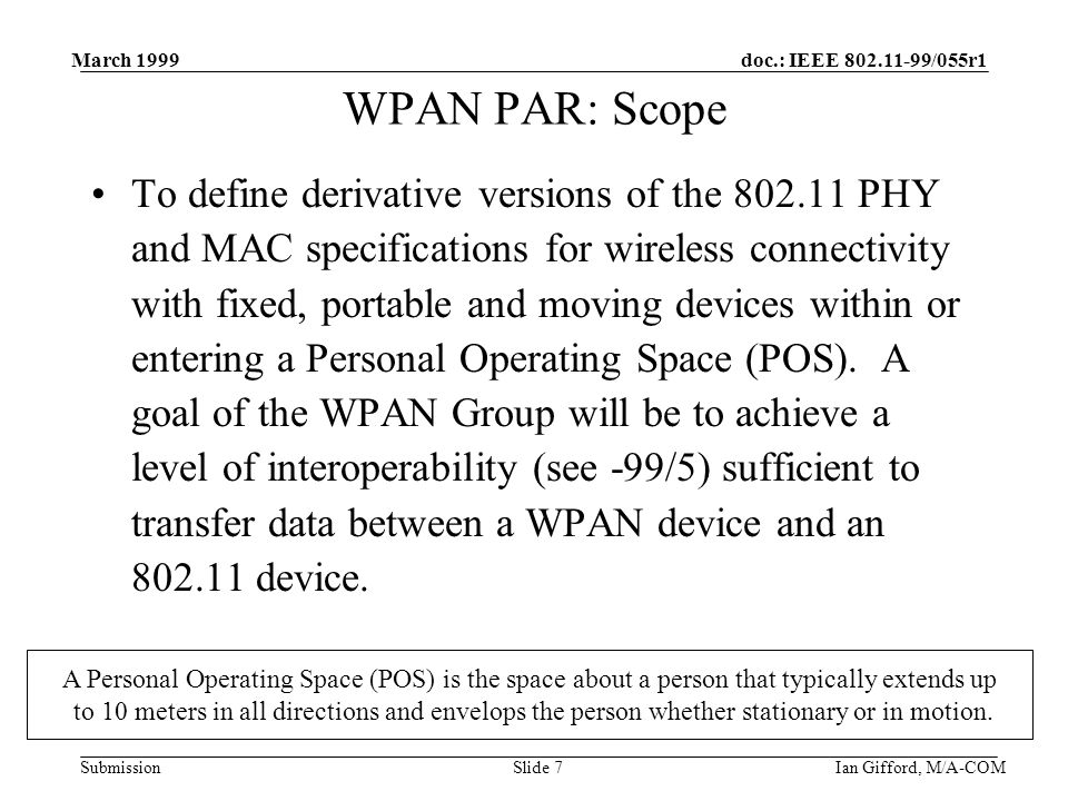 doc.: IEEE 802.11-99/055r1 Submission March 1999 Ian Gifford, M/A-COMSlide 7 WPAN PAR: Scope To define derivative versions of the 802.11 PHY and MAC specifications for wireless connectivity with fixed, portable and moving devices within or entering a Personal Operating Space (POS).