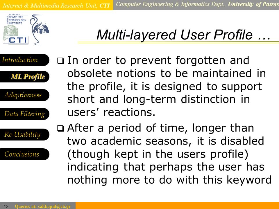 Internet & Multimedia Research Unit, CTI Computer Engineering & Informatics Dept., University of Patras 15 Queries at: sakkopul@cti.gr Multi-layered User Profile … Introduction ML Profile ML Profile Adaptiveness Data Filtering In order to prevent forgotten and obsolete notions to be maintained in the profile, it is designed to support short and long-term distinction in users reactions.