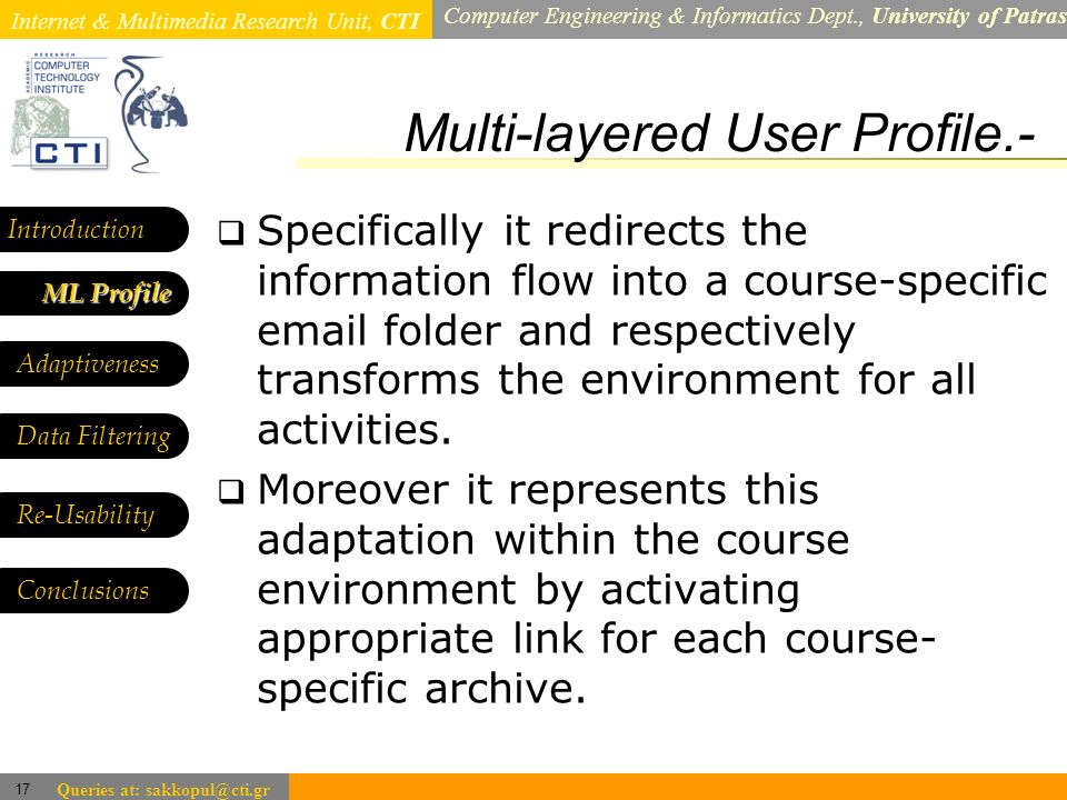 Internet & Multimedia Research Unit, CTI Computer Engineering & Informatics Dept., University of Patras 17 Queries at: sakkopul@cti.gr Multi-layered User Profile.- Introduction ML Profile ML Profile Adaptiveness Data Filtering Specifically it redirects the information flow into a course-specific email folder and respectively transforms the environment for all activities.