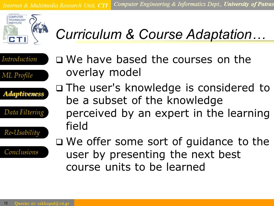 Internet & Multimedia Research Unit, CTI Computer Engineering & Informatics Dept., University of Patras 18 Queries at: sakkopul@cti.gr Curriculum & Course Adaptation… Introduction ML Profile Adaptiveness Data Filtering We have based the courses on the overlay model The user s knowledge is considered to be a subset of the knowledge perceived by an expert in the learning field We offer some sort of guidance to the user by presenting the next best course units to be learned Re-Usability Conclusions